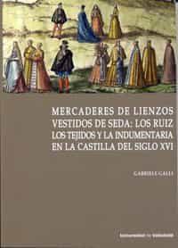 Mercaderes De Lienzos Vestidos De Seda: Los Ruiz. Los Tejidos Y La Indumentaria En La Castilla Del Siglo Xvi por Desconocido