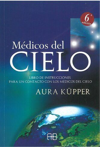 Medicos Del Cielo: Libro De Instrucciones Para Un Contacto Con Lo S Medicos Del Cielo por Aura Küpper