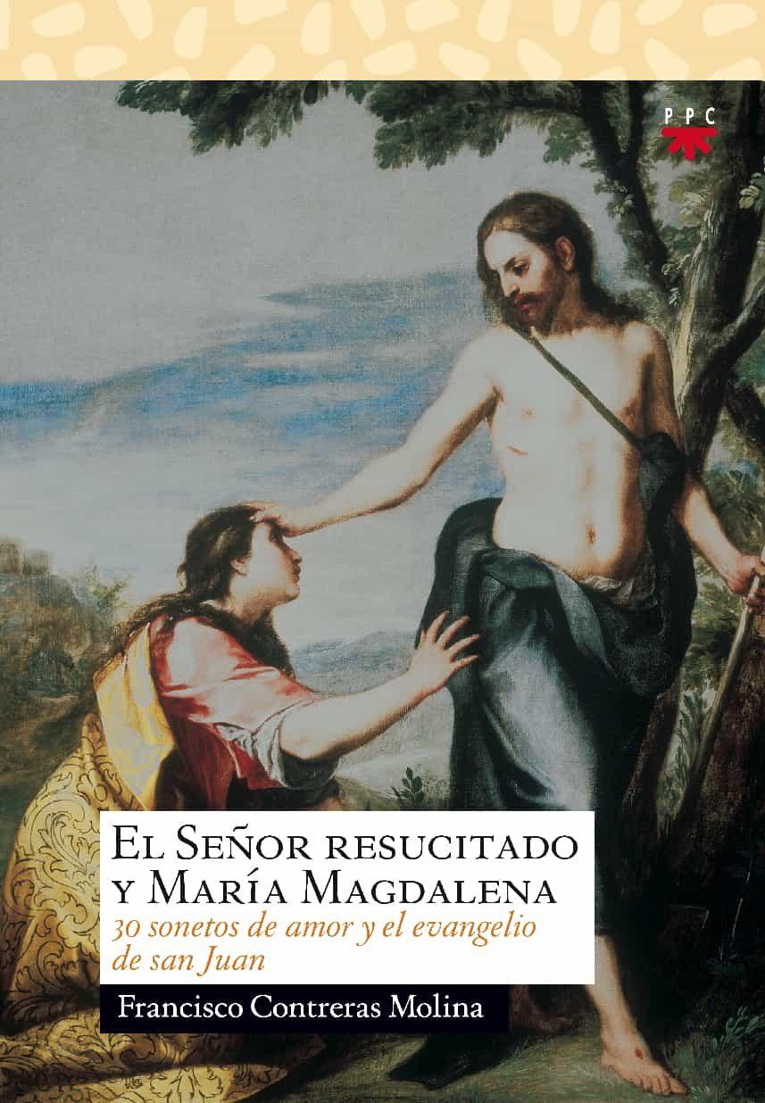 El Señor Resucitado Y Maria Magdalena. 30 Sonetos De Amor Y El Ev Angelio De San Juan por Francisco Contreras Molina