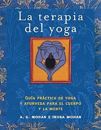 La Terapia Del Yoga: Guia Practica De Yoga Y Ayurveda Para El Cue Rpo Y La Mente por A.g. Mohan;                                                                                    Indra Mohan Gratis