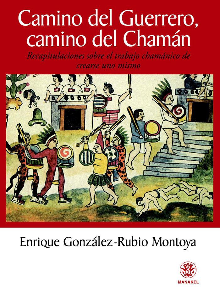 Camino Del Guerrero, Camino Del Chaman: Recapitulaciones Sobre El Trabajo Chamanico De Crearse Uno Mismo por Enrique Gonzalez Rubio Montoya