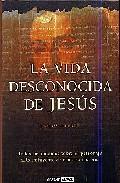 La Vida Desconocida De Jesus: Todos Los Enigmas Sobre El Personaj E Mas Influyente De Nuestra Historia por Carlos Allende