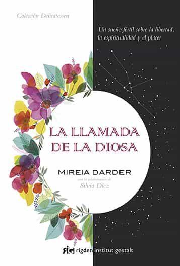 La Llamada De La Diosa: Un Sueño Fertil Sobre La Libertad, La Espiritualidad Y El Placer por Mireia Darder