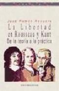 La Libertad En Rousseau Y Kant: De La Teoria A La Practica por Jose Ramon Recuero