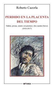 perdido en la placenta del tiempo: haikus, prosas, sonetos con poemas y dos cuentos breves (2016-2017)-roberto cazorla-9788480173940