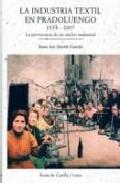 La Industria Textil En Pradoluengo 1534-2007: La Pervivencia De U N Nucleo Industrial por Juan Jose Martin Garcia
