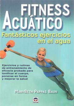 fitness acuatico: fantasticos ejercicios en el agua: ejercicios y rutinas de entrenamiento de eficacia probada para tonificar el cuerpo, ponerse en forma y mejorar la salud-marybeth pappas baun-9788479028060
