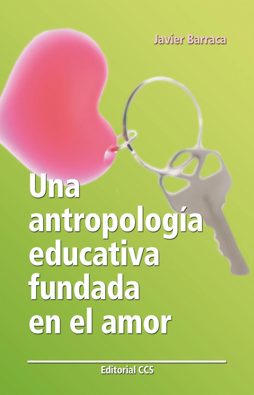 Una Antropologia Educativa Fundada En El Amor por Javier Barraca Mairal