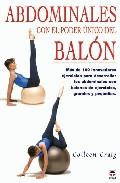 Abdominales Con El Poder Unico Del Balon: Mas De 100 Innovadores Ejercicios Para Desarrollar Los Abdominales Con Balones De Ejercicios, Grandes Y Pequeños por Colleen Graig