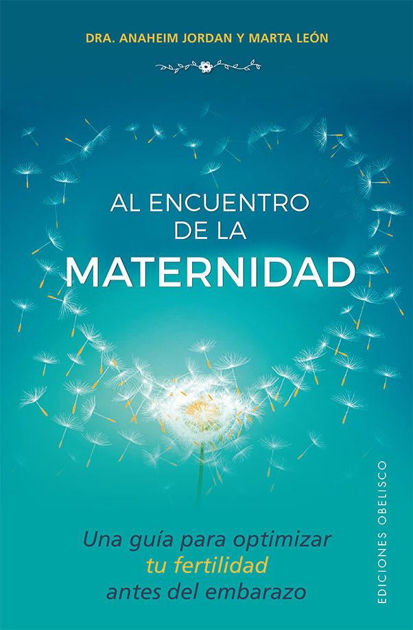 Al Encuentro De La Maternidad: Una Guia Para Optimizar Tu Fertilidad Antes Del Embarazo por Anaheim Jordan;                                                                                                                                                                                                          Marta Leon