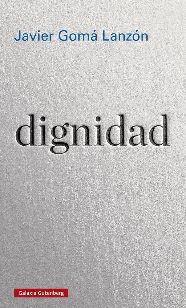 Dignidad, de Javier Gomá Lanzón. Galaxia Gutenberg.