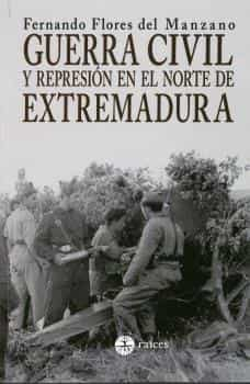 Guerra Civil Y Represión En El Norte De Extremadura por Fernando Flores Del Manzano