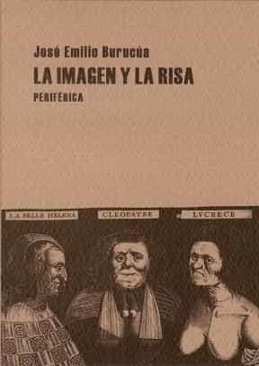 La Imagen Y La Risa : Las Pathoformeln De Lo Comico En El Grabado Europeo De La Modernidad Temprana por Jose Emilio Burucua