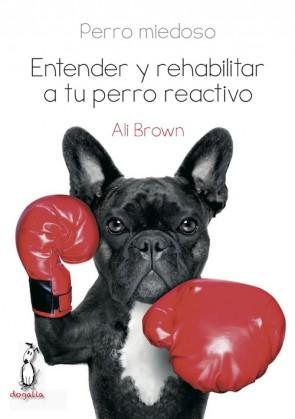 Perro Miedoso. Entender Y Rehabilitar A Tu Perro Reactivo por Ali Brown