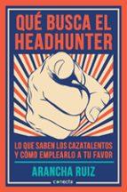 que busca el headhunter: lo que sabes los cazatalentos y como emplearlo a tu favor-arancha ruiz-9788416029600