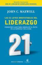 las 21 leyes irrefutables del liderazgo: principales clave para c onseguir el exito en la empresa y en la vida-john c. maxwell-9788478719600