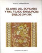 el arte del bordado y del tejido en murcia (siglos xvi-xix)-manuel perez sanchez-9788483710500