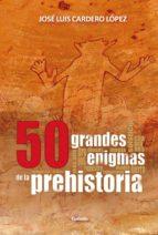 50 grandes enigmas de la prehistoria jose luis cardero 9788494508400