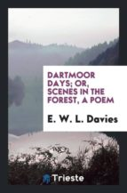 El libro de Dartmoor days; or, scenes in the forest, a poem autor E. W. L. DAVIES PDF!