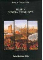 felip v contra catalunya-josep maria torras i ribe-9788423206810