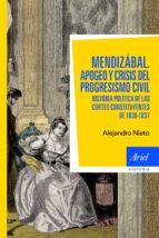 mendizabal: apogeo y crisis del progresismo civil. historia polit ica de las cortes constituyentes de 1836-1837-alejandro nieto-9788434413610