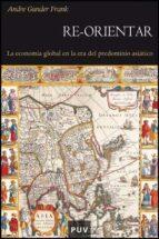 re-orientar: la economia global en la era del predominio asiatico-andre gunder frank-9788437071510