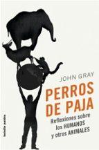 PERROS DE PAJA: REFLEXIONES SOBRE LOS HUMANOS Y OTROS ANIMALES
