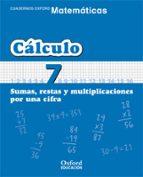 cuaderno matematicas: calculo 7: sumas, restas y multiplicaciones por una cifra (educacion primaria)-9788467324310