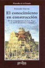 el conocimiento en construccion de las formulaciones de jean piag et a la teoria de sistemas complejos-rolando garcia-9788474328110