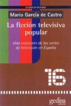 la ficcion televisiva popular: una evolucion de las series de tel evision en españa mario garcia de castro 9788474329810