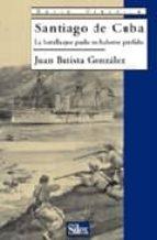 santiago de cuba: la batalla que pudo no haberse perdido juan batista gonzalez 9788477371410