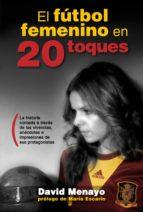 el futbol femenino en 20 toques: la historia contada a traves de las vivencias, anecdotas impresiones de sus protagonistas david menayo 9788494381010