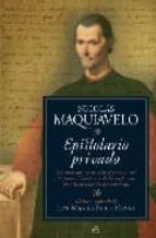 epistolario privado: las cartas que nos desvelan el pensamiento y la personalidad de uno de los intelectuales mas importantes del renacimiento nicolas maquiavelo 9788497346610