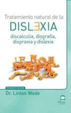 tratamiento natural de la dislexia: discalculia, disgrafia, dispraxia y dislexia linton wade 9788498273410