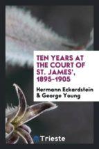 El libro de Ten years at the court of st. james, 1895-1905 autor HERMANN ECKARDSTEIN DOC!