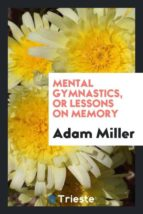 El libro de Mental gymnastics, or lessons on memory autor ADAM MILLER TXT!