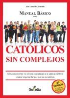 manual básico para católicos sin complejos. cómo desmontar los tópicos que atacan a la iglesia católica y saber argumentar por qué se es católico (ebook)-jose gonzalez horrillo-9788416412020