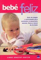 bebe feliz: guia de juegos y actividades para estimular el desarr ollo mental, fisico y social de tu bebe anne knecht boyer 9788497541220