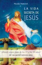 la vida secreta de jesus: ¿donde estuvo jesus de los 13 a los 30 años?: el secreto desvelado (2ª ed.) nicolai notovich 9788497772020
