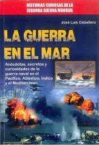 la guerra en el mar: anecdotas, secretos y curiosidades de la guerra naval en el pacifico, atlantico, indico y el mar          mediterraneo-jose luis caballero-9788499174020