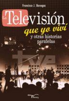 la televisión que yo viví y otras historias paralelas (ebook)-francisco j. banegas-9788499497020