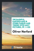 El libro de The bashful earthquake & other fables and verses with mny pictures, pp. 1-125 autor OLIVER HERFORD TXT!