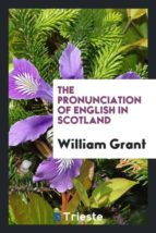 El libro de The pronunciation of english in scotland autor WILLIAM GRANT DOC!