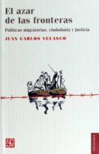 el azar de las fronteras: politicas migratorias, justicia y ciudadania-juan carlos velasco-9786071637130