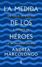 la medida de los héroes: un viaje iniciático a través de la mitología griega andrea marcolongo 9788430622030