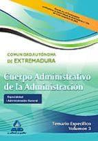 CUERPO ADMINISTRATIVO DE LA ADMINISTRACION DE LA COMUNIDAD AUTONO MA DE EXTREMADURA. ESPECIALIDAD: ADMINISTRACION GENERAL. TEMARIO ESPECIFICO VOL.III