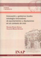 innovación y gobiernos locales: estratégias innovadoras de ayunta mientos y diputaciones en un contexto de crisis ricardo rivero ortega 9788473514330
