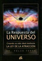 la respuesta del universo: creando su vida ideal mediante la ley de la atraccion-felix toran-9788484452430