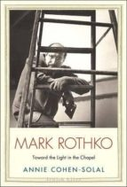 mark rothko: toward the light in the chapel-annie cohen-solal-9780300182040