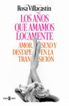 los años que amamos locamente: amor, sexo y destape en la transicion rosa villacastin 9788401015540